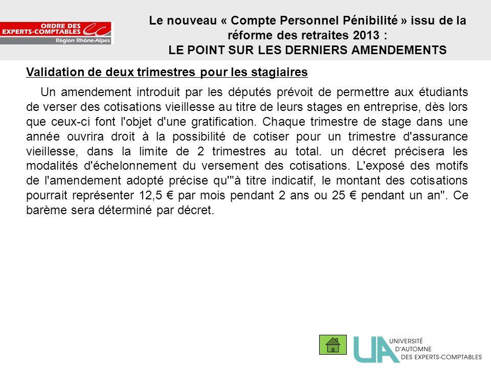 21 Le nouveau « Compte Personnel Pénibilité » issu de la réforme des retraites 2013 : LE POINT SUR LES DERNIERS AMENDEMENTS Validation de deux trimest