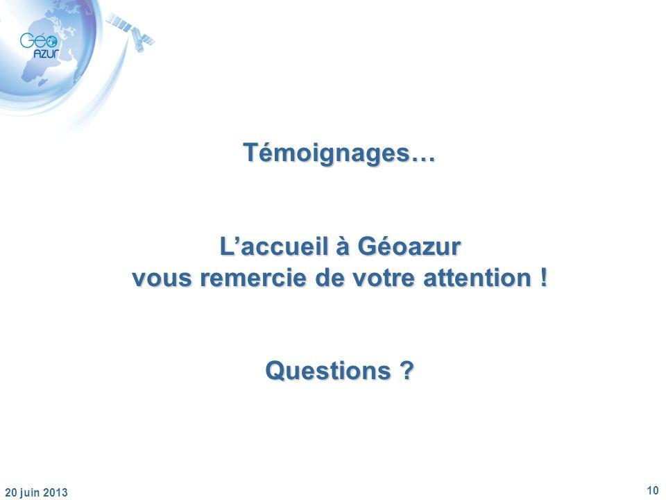 10 20 juin 2013 Témoignages… Laccueil à Géoazur vous remercie de votre attention ! Questions ?