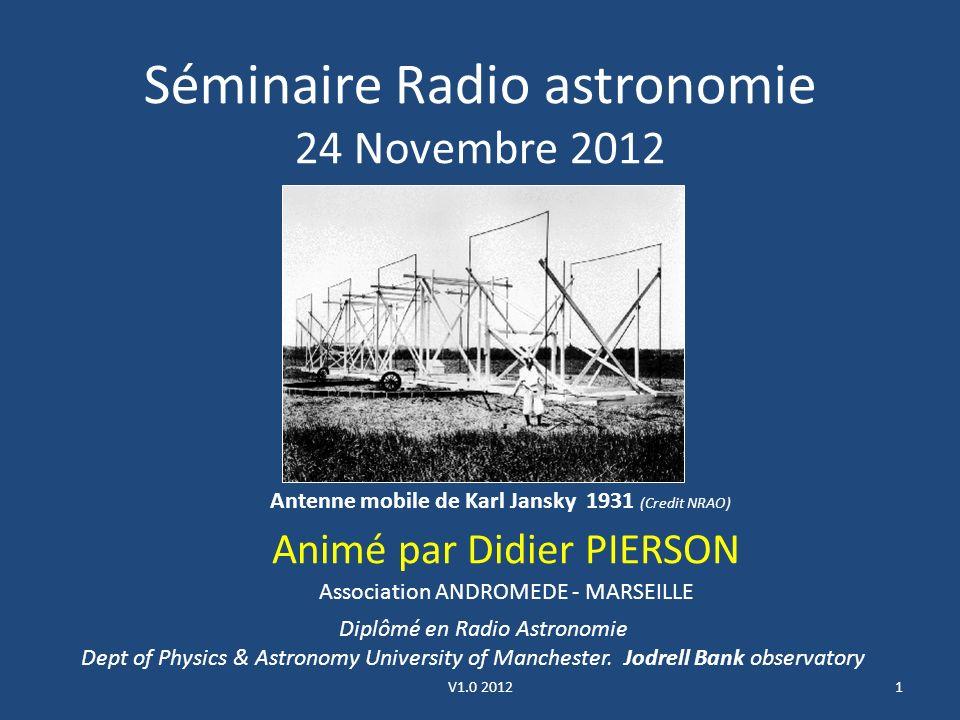 Séminaire Radio astronomie 24 Novembre 2012 Animé par Didier PIERSON 1 Antenne mobile de Karl Jansky 1931 (Credit NRAO) Diplômé en Radio Astronomie Dept of Physics & Astronomy University of Manchester.