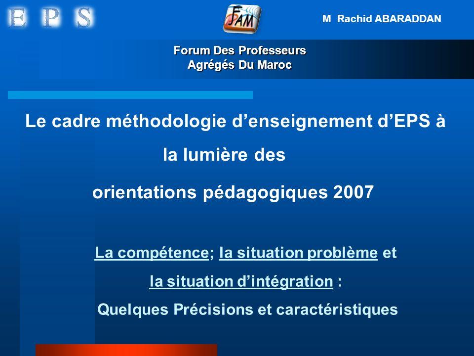 Forum Des Professeurs Agrégés Du Maroc Le cadre méthodologie denseignement dEPS à la lumière des orientations pédagogiques 2007 La compétence; la situ