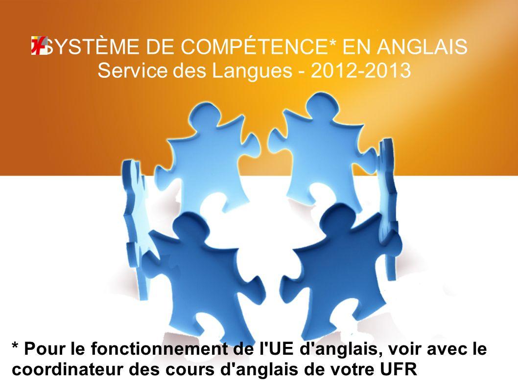 SYSTÈME DE COMPÉTENCE* EN ANGLAIS Service des Langues - 2012-2013 * Pour le fonctionnement de l UE d anglais, voir avec le coordinateur des cours d anglais de votre UFR