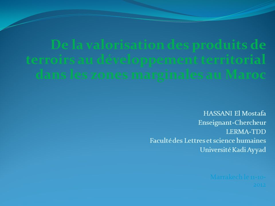 De la valorisation des produits de terroirs au développement territorial dans les zones marginales au Maroc HASSANI El Mostafa Enseignant-Chercheur LERMA-TDD Faculté des Lettres et science humaines Université Kadi Ayyad Marrakech le 11-10- 2012