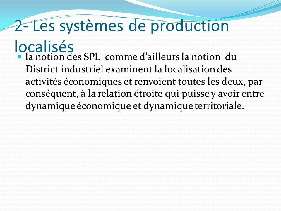 2- Les systèmes de production localisés la notion des SPL comme dailleurs la notion du District industriel examinent la localisation des activités économiques et renvoient toutes les deux, par conséquent, à la relation étroite qui puisse y avoir entre dynamique économique et dynamique territoriale.