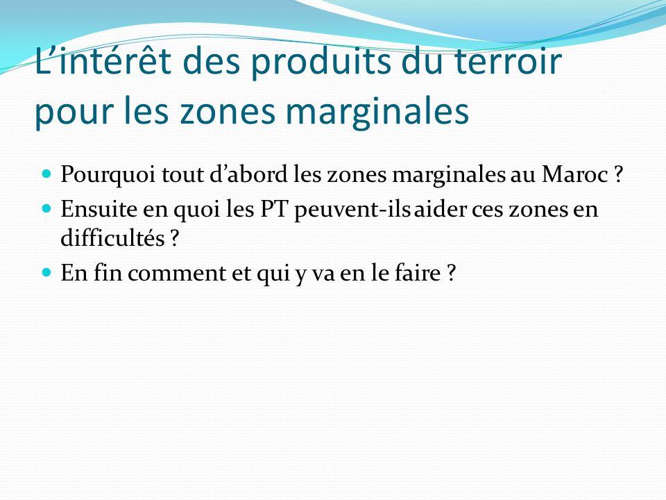 Lintérêt des produits du terroir pour les zones marginales Pourquoi tout dabord les zones marginales au Maroc ? Ensuite en quoi les PT peuvent-ils aid