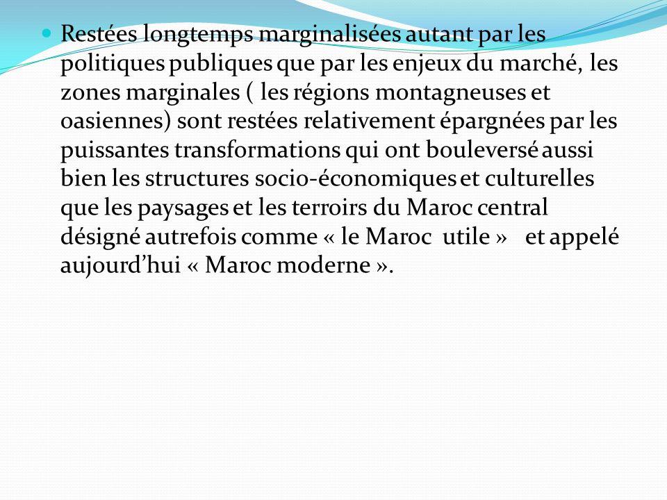 Restées longtemps marginalisées autant par les politiques publiques que par les enjeux du marché, les zones marginales ( les régions montagneuses et oasiennes) sont restées relativement épargnées par les puissantes transformations qui ont bouleversé aussi bien les structures socio-économiques et culturelles que les paysages et les terroirs du Maroc central désigné autrefois comme « le Maroc utile » et appelé aujourdhui « Maroc moderne ».