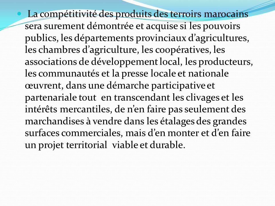 La compétitivité des produits des terroirs marocains sera surement démontrée et acquise si les pouvoirs publics, les départements provinciaux dagricultures, les chambres dagriculture, les coopératives, les associations de développement local, les producteurs, les communautés et la presse locale et nationale œuvrent, dans une démarche participative et partenariale tout en transcendant les clivages et les intérêts mercantiles, de nen faire pas seulement des marchandises à vendre dans les étalages des grandes surfaces commerciales, mais den monter et den faire un projet territorial viable et durable.