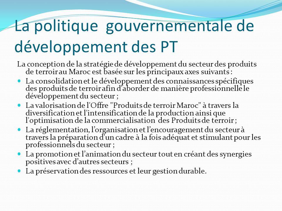 La politique gouvernementale de développement des PT La conception de la stratégie de développement du secteur des produits de terroir au Maroc est basée sur les principaux axes suivants : La consolidation et le développement des connaissances spécifiques des produits de terroir afin d aborder de manière professionnelle le développement du secteur ; La valorisation de l Offre Produits de terroir Maroc à travers la diversification et l intensification de la production ainsi que l optimisation de la commercialisation des Produits de terroir ; La réglementation, lorganisation et lencouragement du secteur à travers la préparation d un cadre à la fois adéquat et stimulant pour les professionnels du secteur ; La promotion et lanimation du secteur tout en créant des synergies positives avec dautres secteurs ; La préservation des ressources et leur gestion durable.