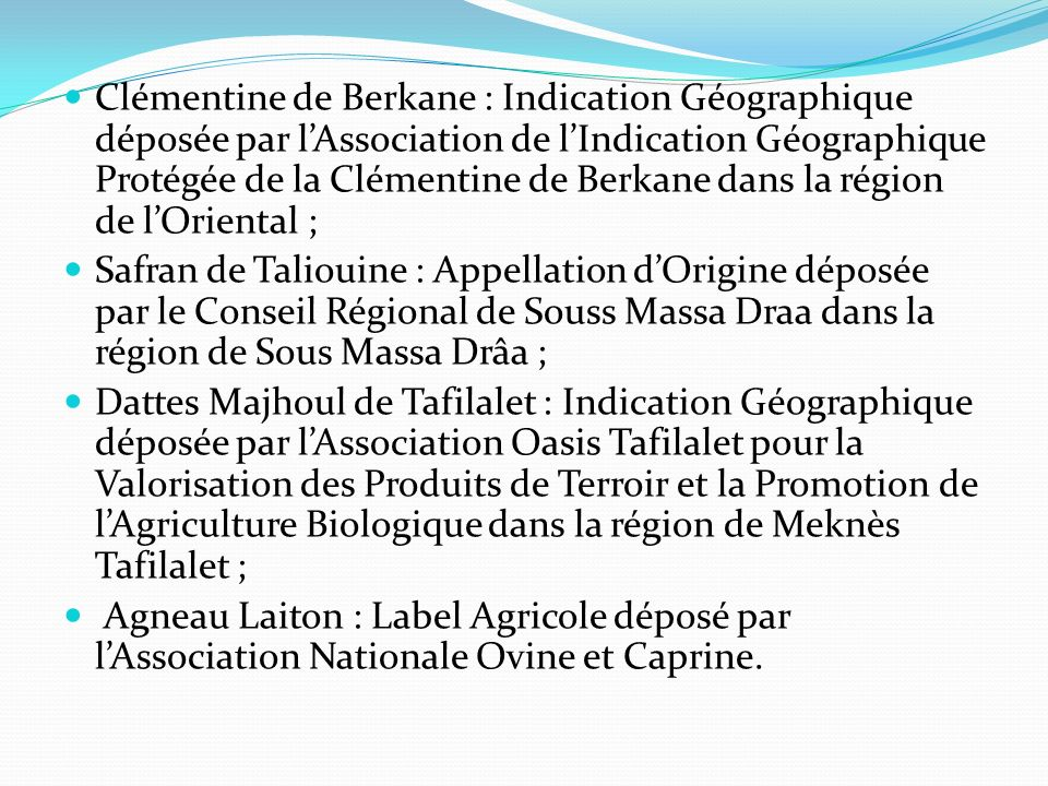 Clémentine de Berkane : Indication Géographique déposée par lAssociation de lIndication Géographique Protégée de la Clémentine de Berkane dans la région de lOriental ; Safran de Taliouine : Appellation dOrigine déposée par le Conseil Régional de Souss Massa Draa dans la région de Sous Massa Drâa ; Dattes Majhoul de Tafilalet : Indication Géographique déposée par lAssociation Oasis Tafilalet pour la Valorisation des Produits de Terroir et la Promotion de lAgriculture Biologique dans la région de Meknès Tafilalet ; Agneau Laiton : Label Agricole déposé par lAssociation Nationale Ovine et Caprine.