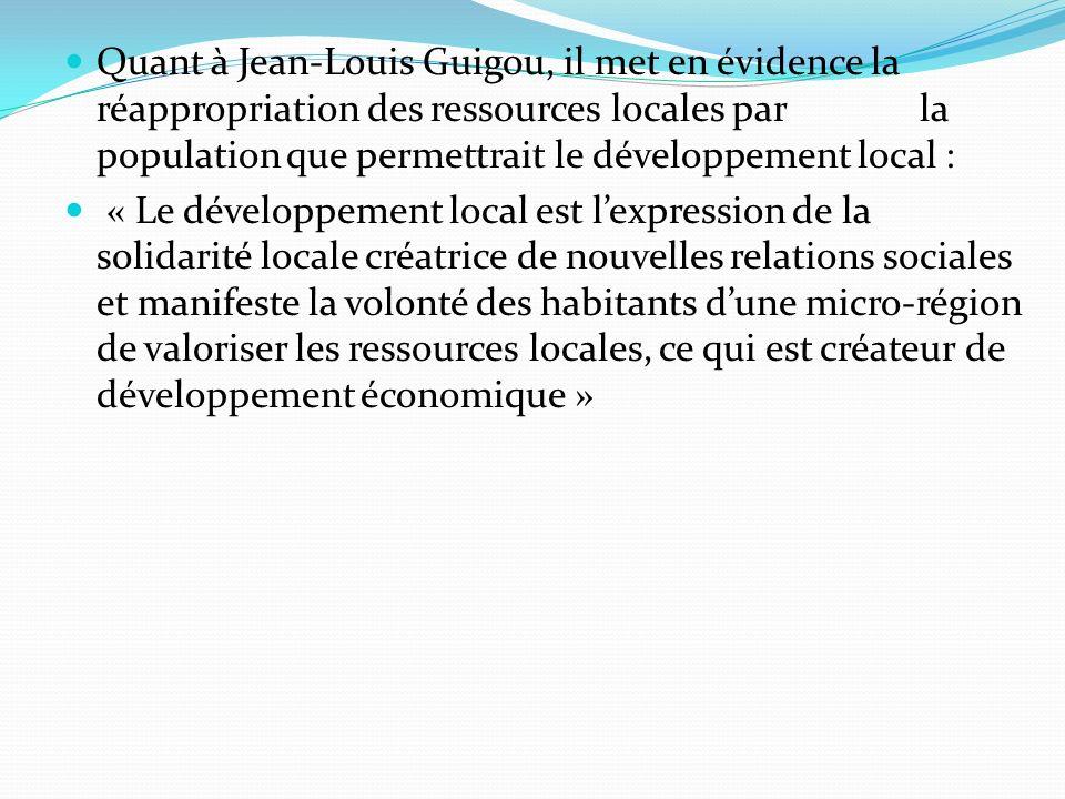 Quant à Jean-Louis Guigou, il met en évidence la réappropriation des ressources locales par la population que permettrait le développement local : « Le développement local est lexpression de la solidarité locale créatrice de nouvelles relations sociales et manifeste la volonté des habitants dune micro-région de valoriser les ressources locales, ce qui est créateur de développement économique »