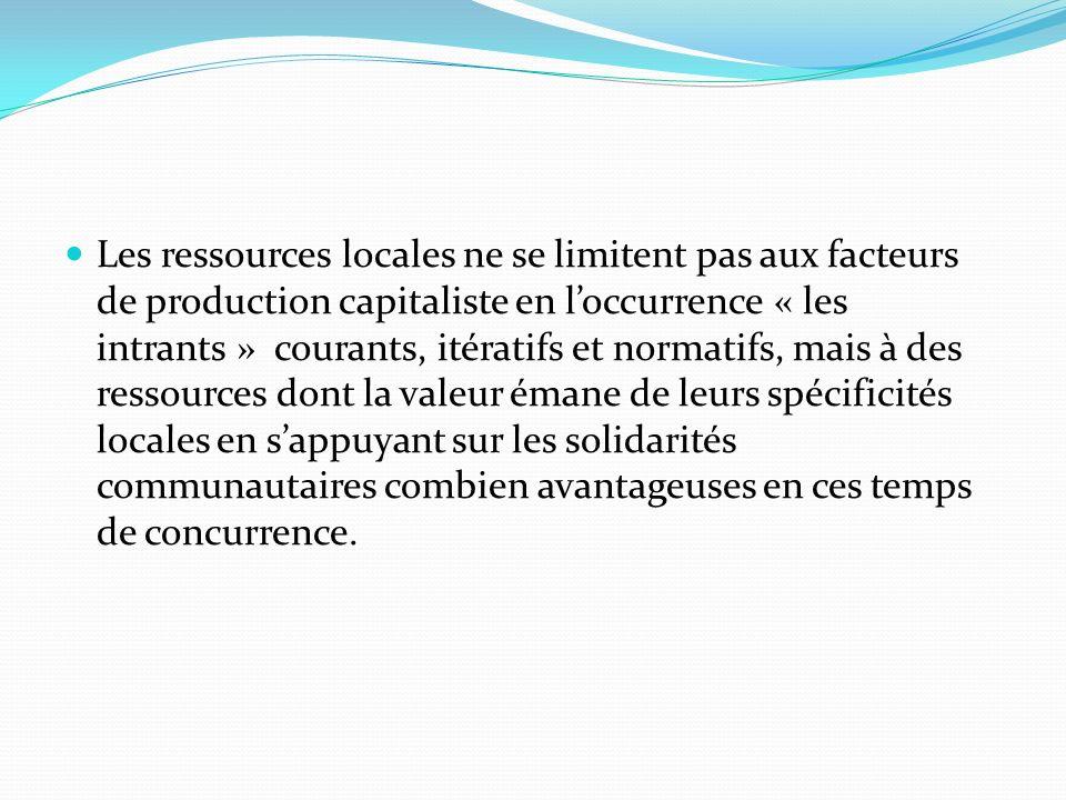 Les ressources locales ne se limitent pas aux facteurs de production capitaliste en loccurrence « les intrants » courants, itératifs et normatifs, mai