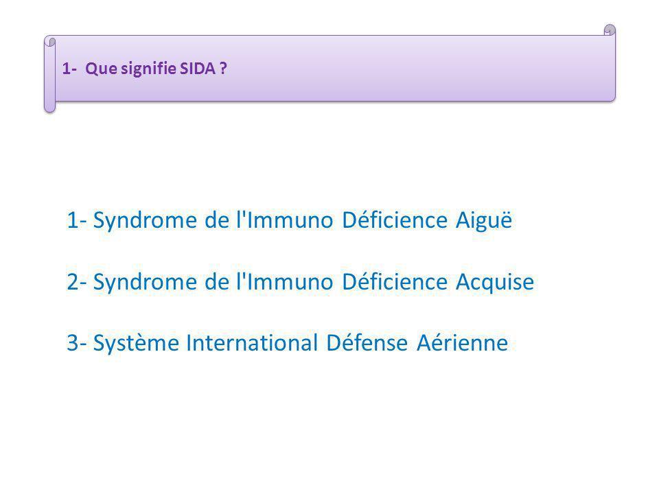 1- Que signifie SIDA ? 1- Syndrome de l'Immuno Déficience Aiguë 2- Syndrome de l'Immuno Déficience Acquise 3- Système International Défense Aérienne