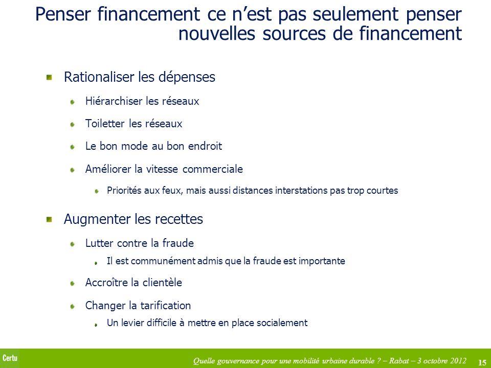15 Quelle gouvernance pour une mobilité urbaine durable ? – Rabat – 3 octobre 2012 Penser financement ce nest pas seulement penser nouvelles sources d