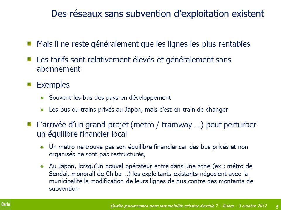 5 Quelle gouvernance pour une mobilité urbaine durable ? – Rabat – 3 octobre 2012 Des réseaux sans subvention dexploitation existent Mais il ne reste