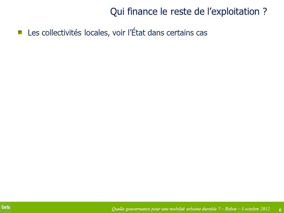 6 Quelle gouvernance pour une mobilité urbaine durable ? – Rabat – 3 octobre 2012 Qui finance le reste de lexploitation ? Les collectivités locales, v