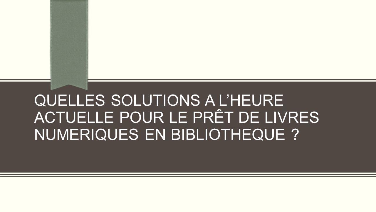 QUELLES SOLUTIONS A LHEURE ACTUELLE POUR LE PRÊT DE LIVRES NUMERIQUES EN BIBLIOTHEQUE ?