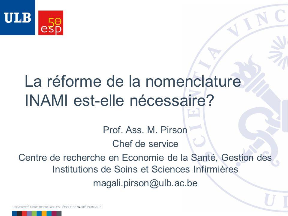 La réforme de la nomenclature INAMI est-elle nécessaire? Prof. Ass. M. Pirson Chef de service Centre de recherche en Economie de la Santé, Gestion des
