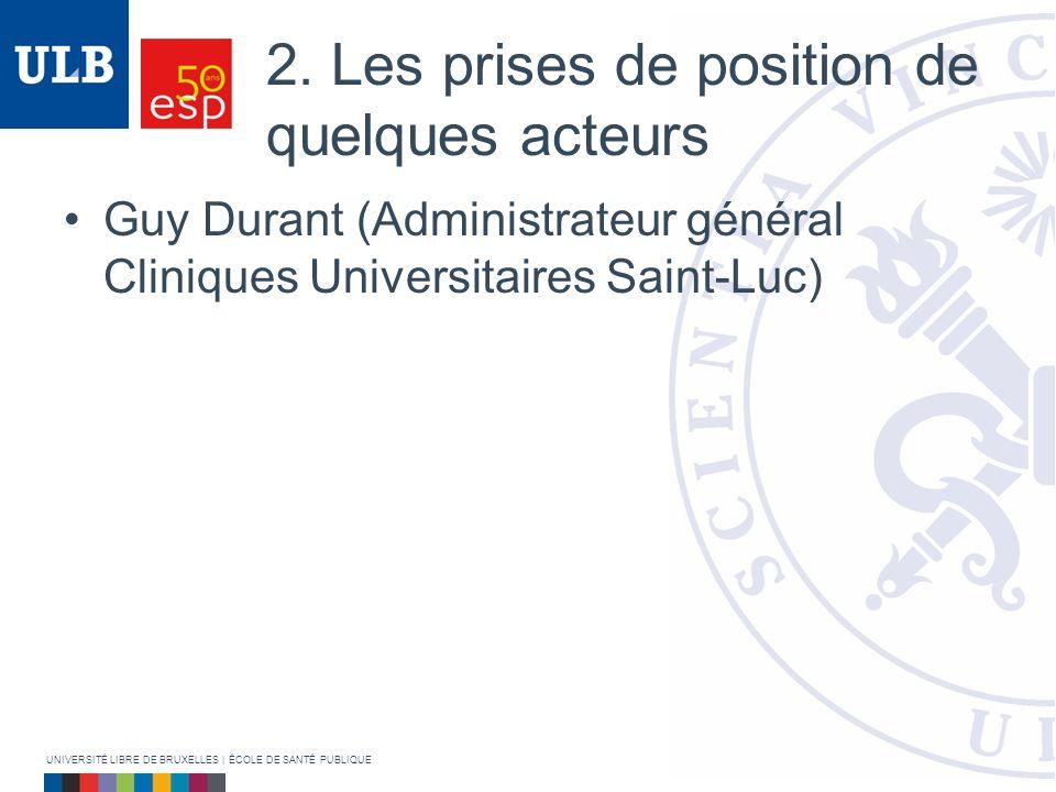 2. Les prises de position de quelques acteurs Guy Durant (Administrateur général Cliniques Universitaires Saint-Luc) UNIVERSITÉ LIBRE DE BRUXELLES   É