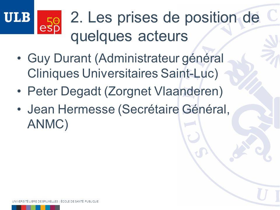 2. Les prises de position de quelques acteurs Guy Durant (Administrateur général Cliniques Universitaires Saint-Luc) Peter Degadt (Zorgnet Vlaanderen)