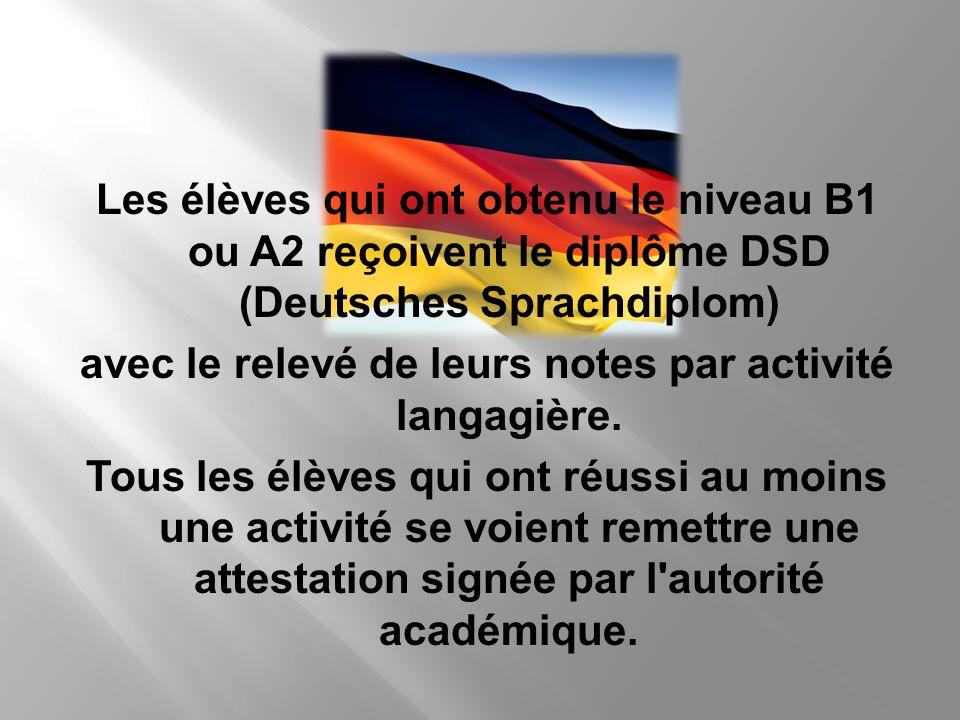 Les élèves qui ont obtenu le niveau B1 ou A2 reçoivent le diplôme DSD (Deutsches Sprachdiplom) avec le relevé de leurs notes par activité langagière.