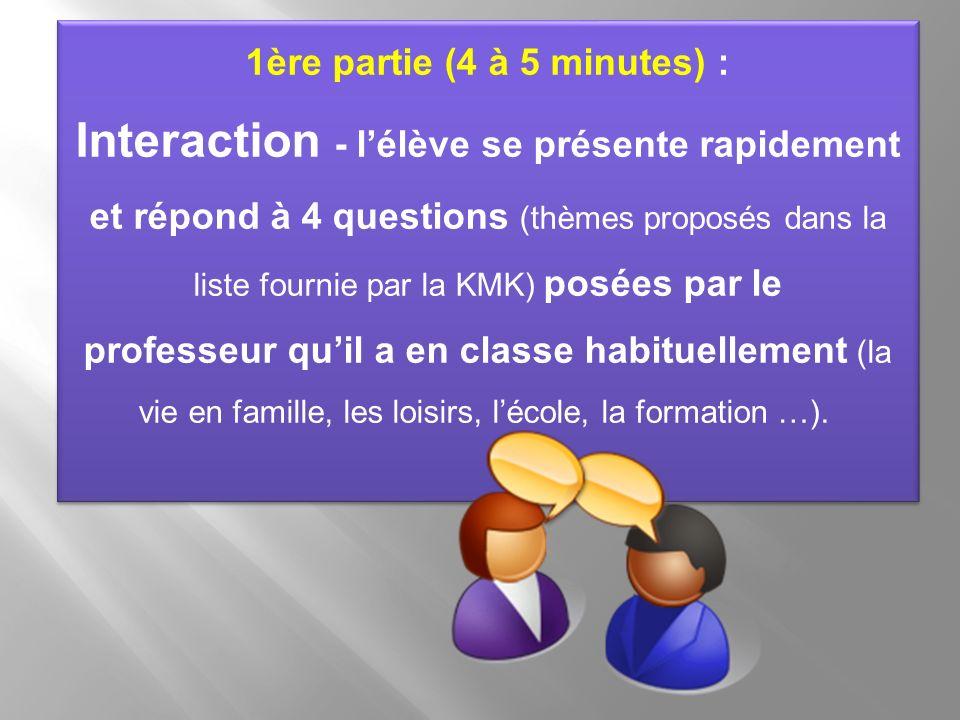 1ère partie (4 à 5 minutes) : Interaction - lélève se présente rapidement et répond à 4 questions (thèmes proposés dans la liste fournie par la KMK) p