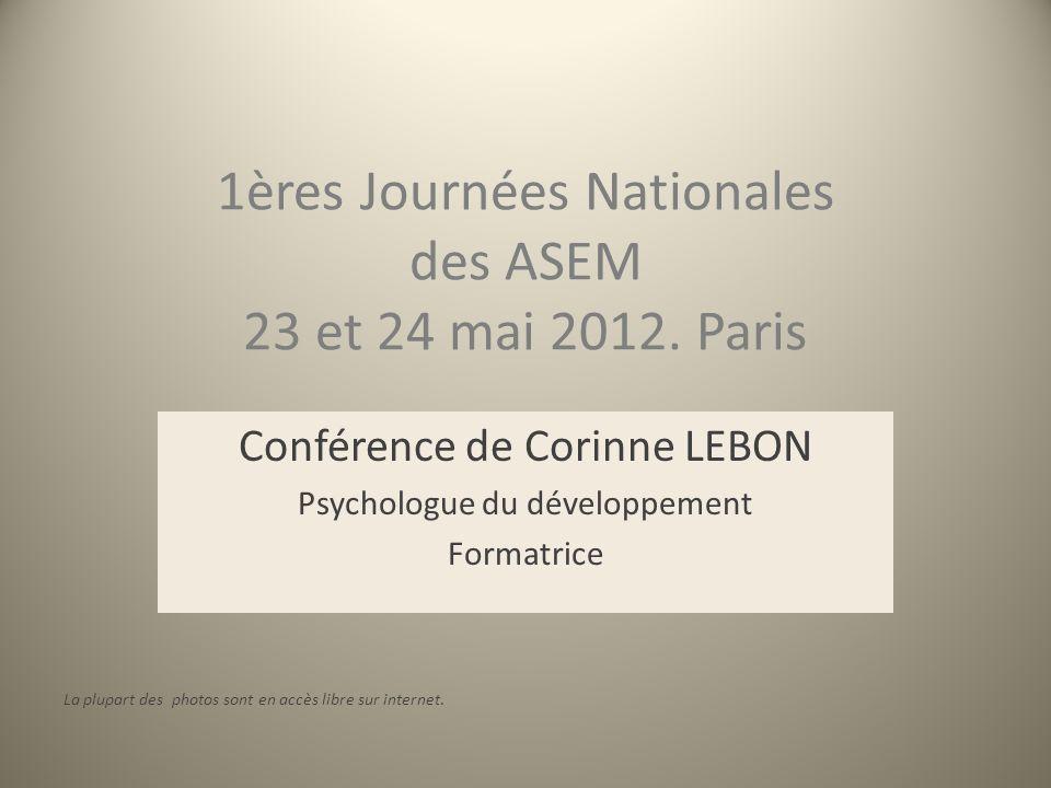 1ères Journées Nationales des ASEM 23 et 24 mai 2012. Paris Conférence de Corinne LEBON Psychologue du développement Formatrice La plupart des photos