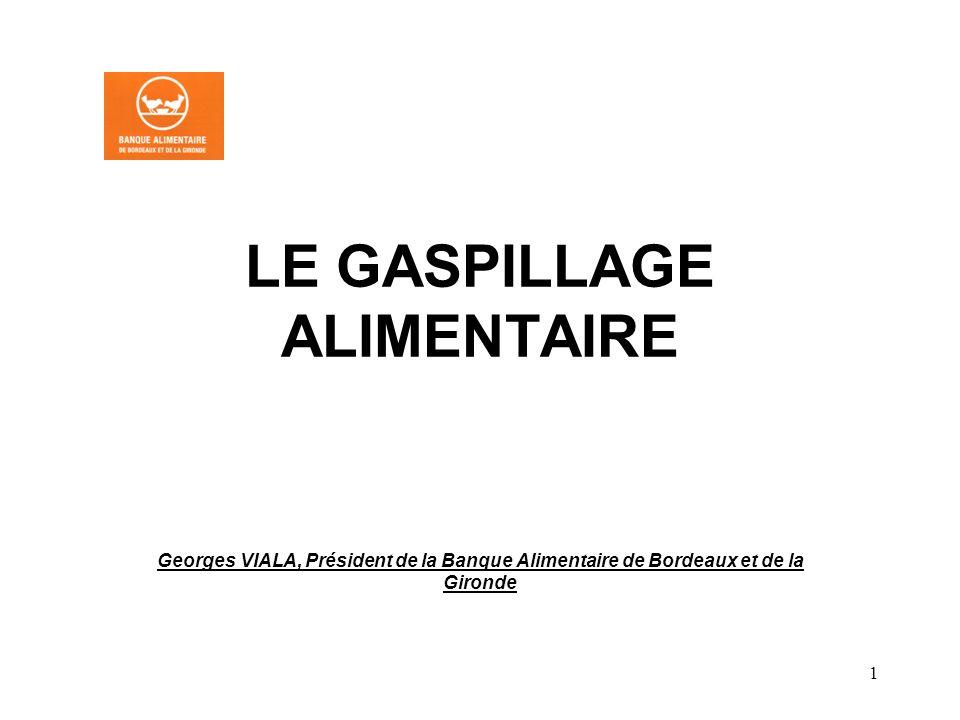 1 LE GASPILLAGE ALIMENTAIRE Georges VIALA, Président de la Banque Alimentaire de Bordeaux et de la Gironde
