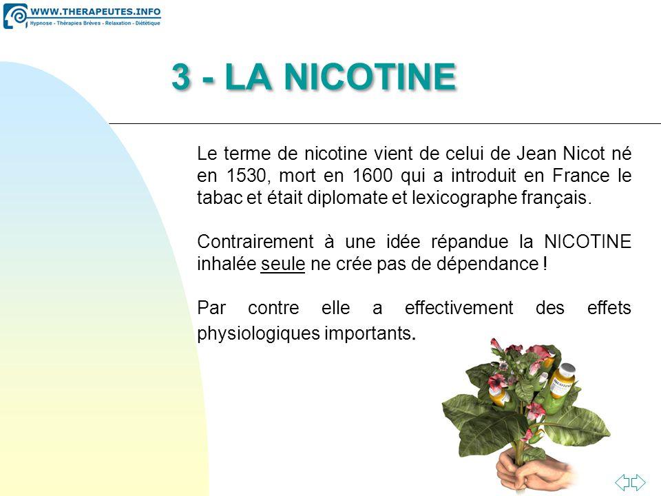 Passer à la première page 3 - LA NICOTINE Le terme de nicotine vient de celui de Jean Nicot né en 1530, mort en 1600 qui a introduit en France le tabac et était diplomate et lexicographe français.