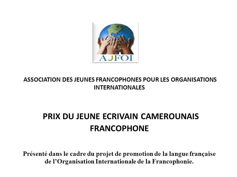 ASSOCIATION DES JEUNES FRANCOPHONES POUR LES ORGANISATIONS INTERNATIONALES PRIX DU JEUNE ECRIVAIN CAMEROUNAIS FRANCOPHONE Présenté dans le cadre du projet de promotion de la langue française de lOrganisation Internationale de la Francophonie.