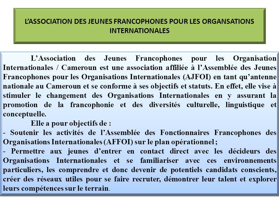 LASSOCIATION DES JEUNES FRANCOPHONES POUR LES ORGANSATIONS INTERNATIONALES LAssociation des Jeunes Francophones pour les Organisation Internationales / Cameroun est une association affiliée à lAssemblée des Jeunes Francophones pour les Organisations Internationales (AJFOI) en tant quantenne nationale au Cameroun et se conforme à ses objectifs et statuts.