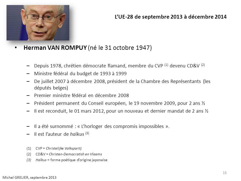 LUE-28 de septembre 2013 à décembre 2014 Herman VAN ROMPUY (né le 31 octobre 1947) – Depuis 1978, chrétien démocrate flamand, membre du CVP (1) devenu CD&V (2) – Ministre fédéral du budget de 1993 à 1999 – De juillet 2007 à décembre 2008, président de la Chambre des Représentants (les députés belges) – Premier ministre fédéral en décembre 2008 – Président permanent du Conseil européen, le 19 novembre 2009, pour 2 ans ½ – Il est reconduit, le 01 mars 2012, pour un nouveau et dernier mandat de 2 ans ½ – Il a été surnommé : « Lhorloger des compromis impossibles ».