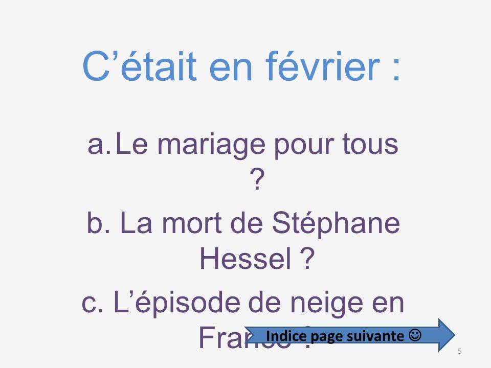 Cétait en février : a.Le mariage pour tous .b. La mort de Stéphane Hessel .