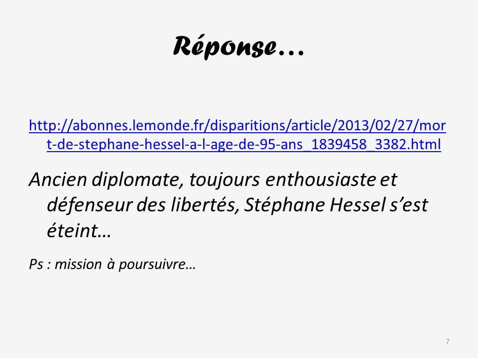Réponse… http://abonnes.lemonde.fr/disparitions/article/2013/02/27/mor t-de-stephane-hessel-a-l-age-de-95-ans_1839458_3382.html Ancien diplomate, toujours enthousiaste et défenseur des libertés, Stéphane Hessel sest éteint… Ps : mission à poursuivre… 7