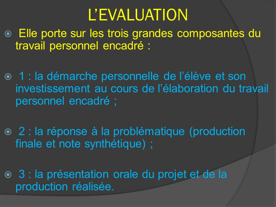 LEVALUATION Elle porte sur les trois grandes composantes du travail personnel encadré : 1 : la démarche personnelle de lélève et son investissement au