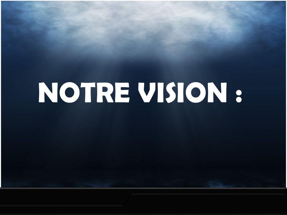 NOTRE VISION :