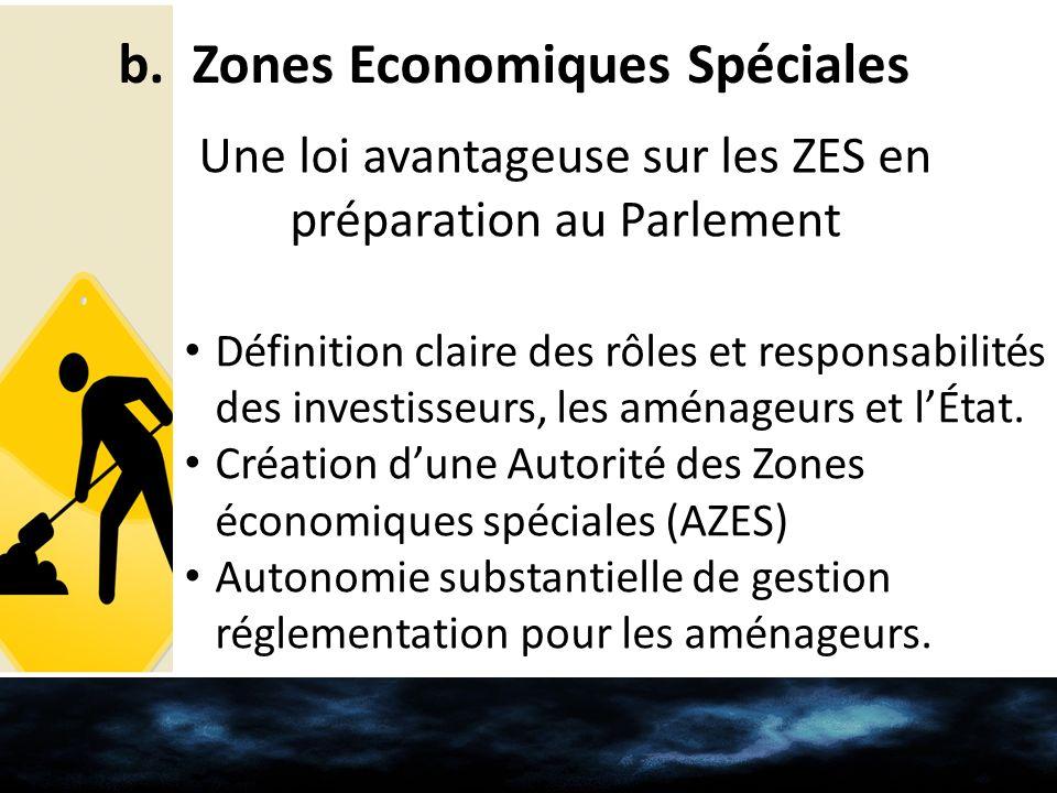 b. Zones Economiques Spéciales Une loi avantageuse sur les ZES en préparation au Parlement Définition claire des rôles et responsabilités des investis