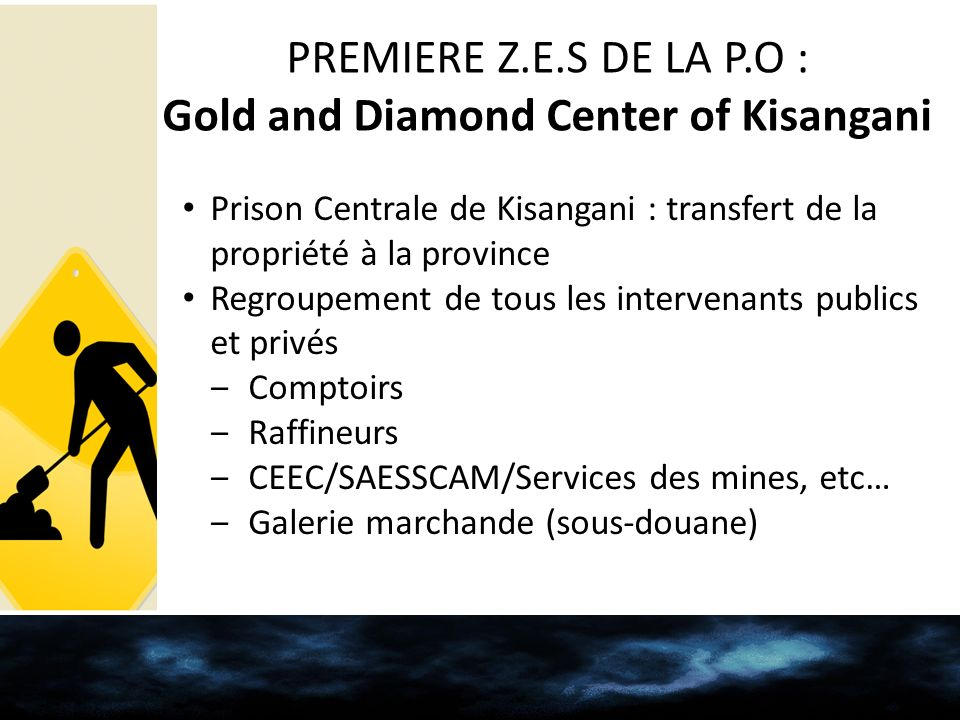 PREMIERE Z.E.S DE LA P.O : Gold and Diamond Center of Kisangani Prison Centrale de Kisangani : transfert de la propriété à la province Regroupement de tous les intervenants publics et privés Comptoirs Raffineurs CEEC/SAESSCAM/Services des mines, etc… Galerie marchande (sous-douane)