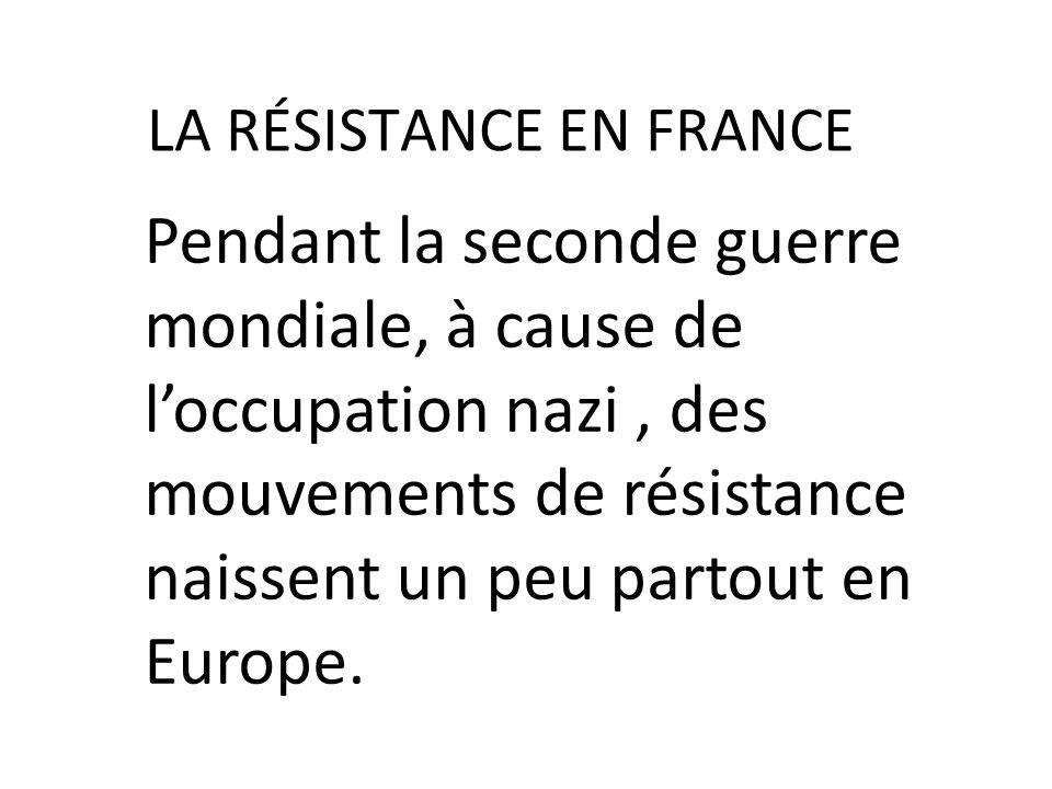 LA RÉSISTANCE EN FRANCE Pendant la seconde guerre mondiale, à cause de loccupation nazi, des mouvements de résistance naissent un peu partout en Europ