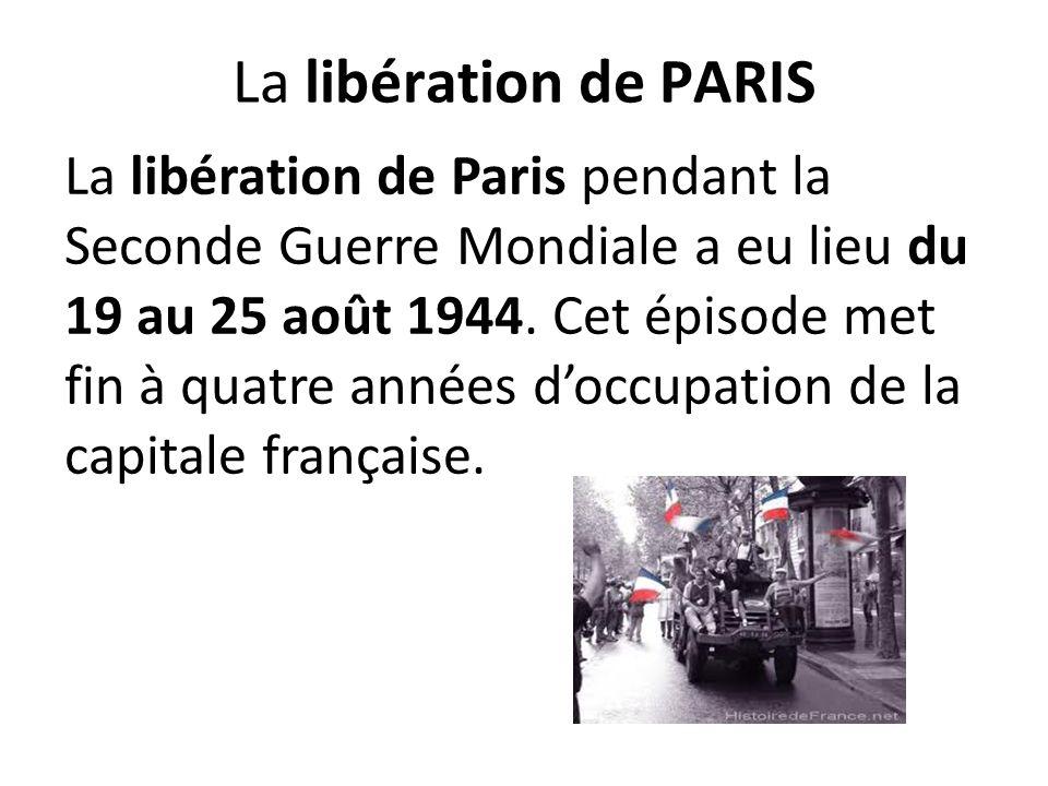 La libération de PARIS La libération de Paris pendant la Seconde Guerre Mondiale a eu lieu du 19 au 25 août 1944. Cet épisode met fin à quatre années