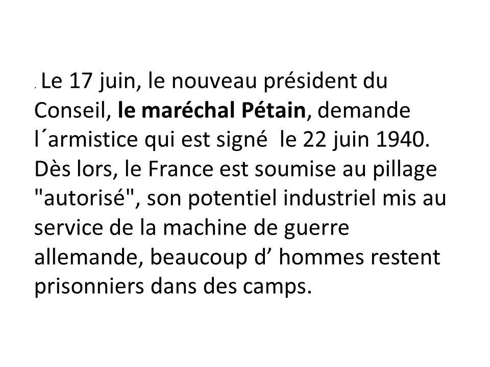 . Le 17 juin, le nouveau président du Conseil, le maréchal Pétain, demande l´armistice qui est signé le 22 juin 1940. Dès lors, le France est soumise