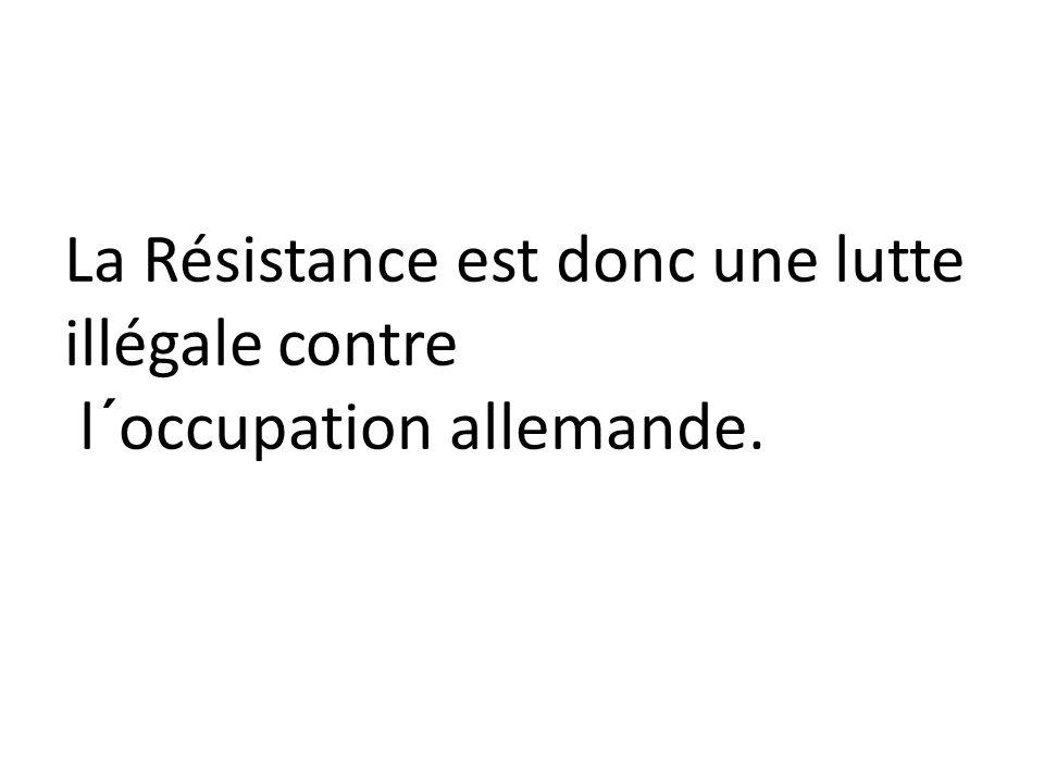 La Résistance est donc une lutte illégale contre l´occupation allemande.