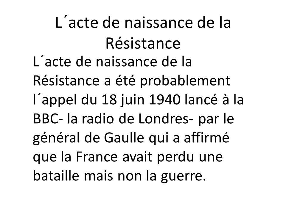 L´acte de naissance de la Résistance L´acte de naissance de la Résistance a été probablement l´appel du 18 juin 1940 lancé à la BBC- la radio de Londr