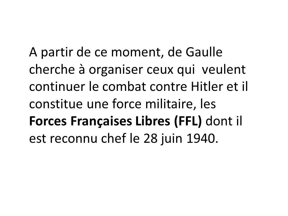 A partir de ce moment, de Gaulle cherche à organiser ceux qui veulent continuer le combat contre Hitler et il constitue une force militaire, les Force