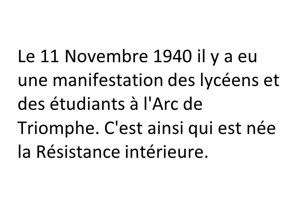 Le 11 Novembre 1940 il y a eu une manifestation des lycéens et des étudiants à l'Arc de Triomphe. C'est ainsi qui est née la Résistance intérieure.