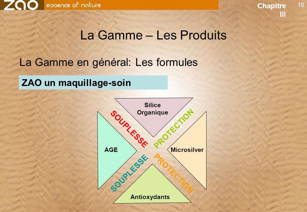 10 La Gamme – Les Produits ZAO un maquillage-soin La Gamme en général: Les formules Antioxydants AGE Silice Organique Microsilver SOUPLESSE PROTECTION Chapitre III