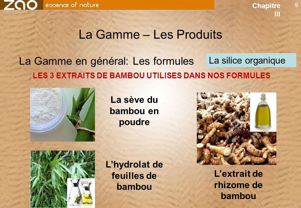 9 La Gamme – Les Produits LES 3 EXTRAITS DE BAMBOU UTILISES DANS NOS FORMULES La silice organique La Gamme en général: Les formules La sève du bambou en poudre Chapitre III Lhydrolat de feuilles de bambou Lextrait de rhizome de bambou
