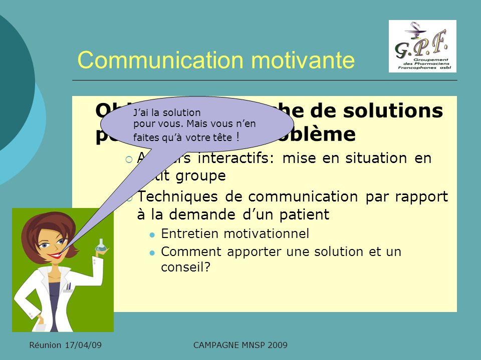 Réunion 17/04/09CAMPAGNE MNSP 2009 Communication motivante Objectif: recherche de solutions positives à un problème Ateliers interactifs: mise en situ