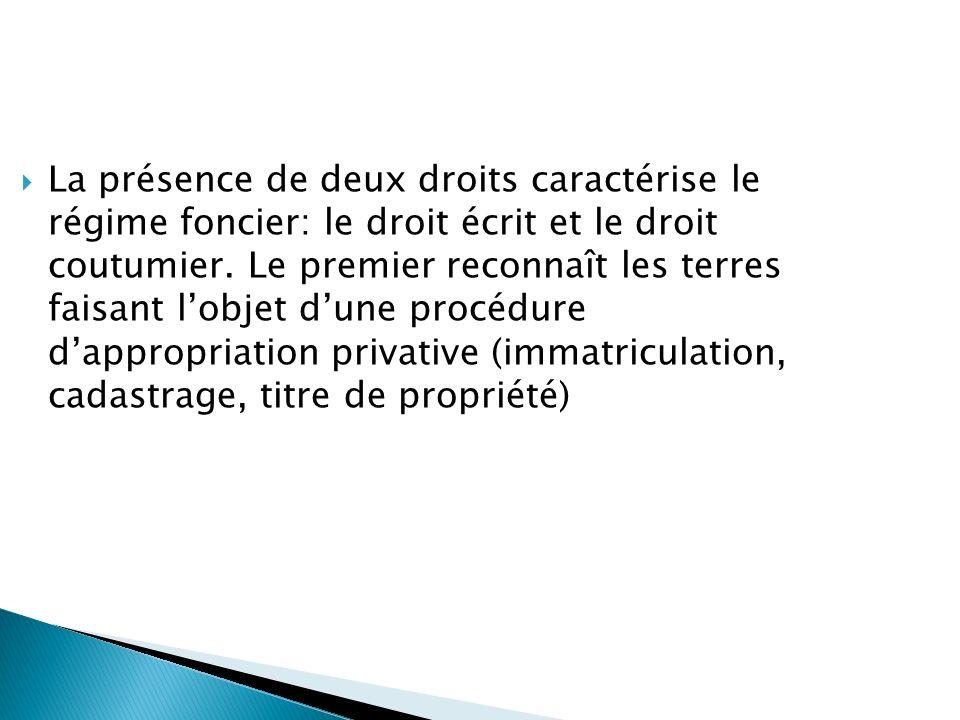 La présence de deux droits caractérise le régime foncier: le droit écrit et le droit coutumier. Le premier reconnaît les terres faisant lobjet dune pr