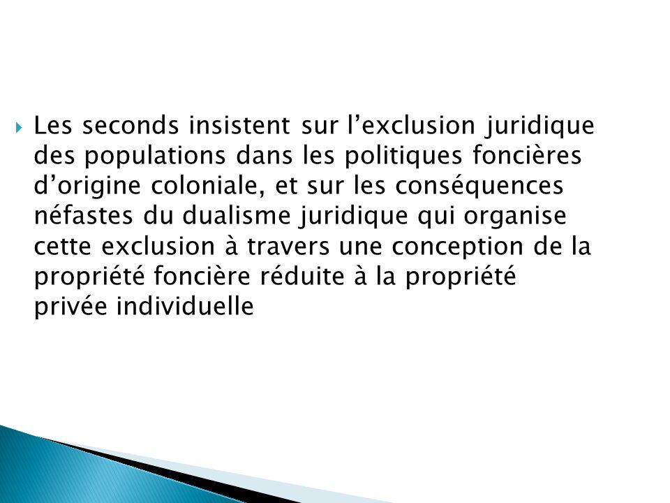 Les seconds insistent sur lexclusion juridique des populations dans les politiques foncières dorigine coloniale, et sur les conséquences néfastes du d