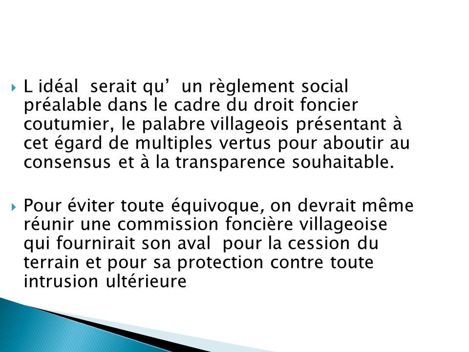 L idéal serait qu un règlement social préalable dans le cadre du droit foncier coutumier, le palabre villageois présentant à cet égard de multiples ve