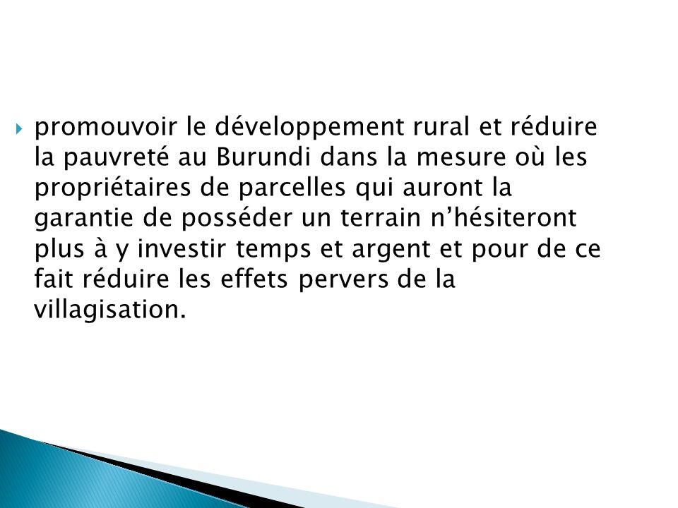 promouvoir le développement rural et réduire la pauvreté au Burundi dans la mesure où les propriétaires de parcelles qui auront la garantie de posséde